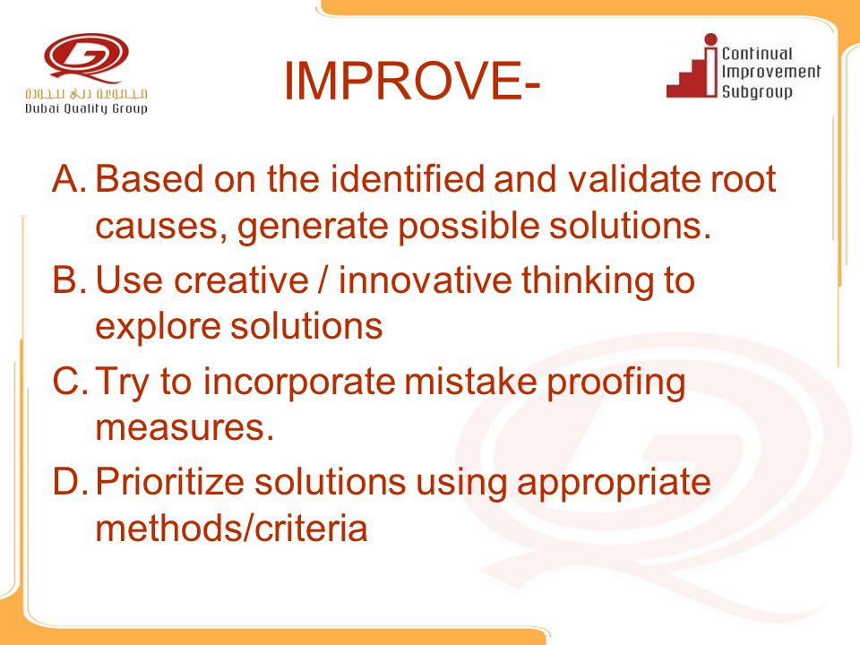 IMPROVE- Based on the identified and validate root causes, generate possible solutions. Use creative / innovative thinking to explore solutions.