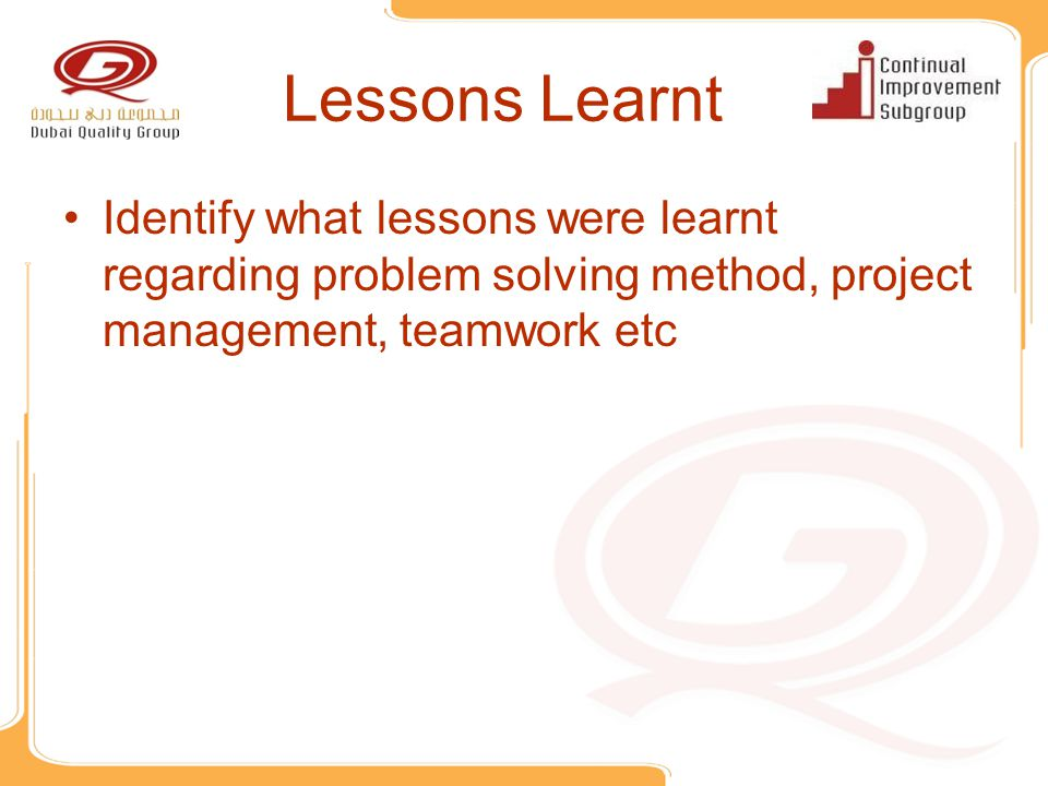 Lessons Learnt Identify what lessons were learnt regarding problem solving method, project management, teamwork etc.