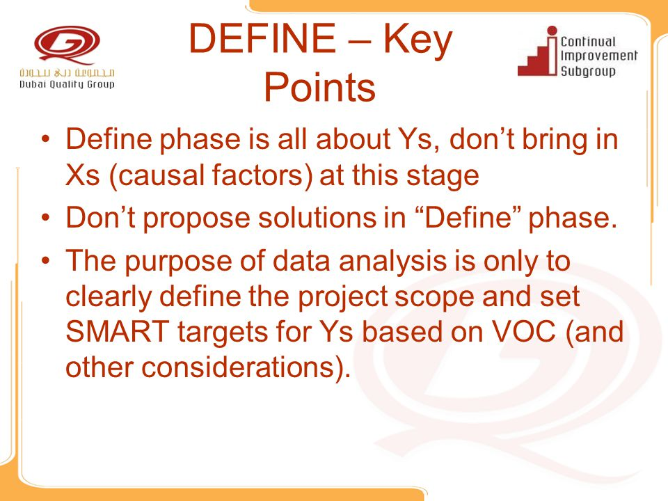 DEFINE – Key Points Define phase is all about Ys, don't bring in Xs (causal factors) at this stage.