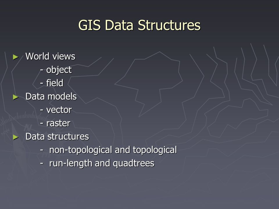 GIS Data Structures World views - object - field Data models - vector