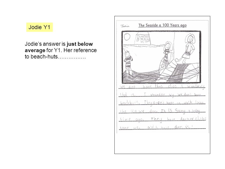 Jodie Y1 Jodie's answer is just below average for Y1. Her reference to beach-huts…………….