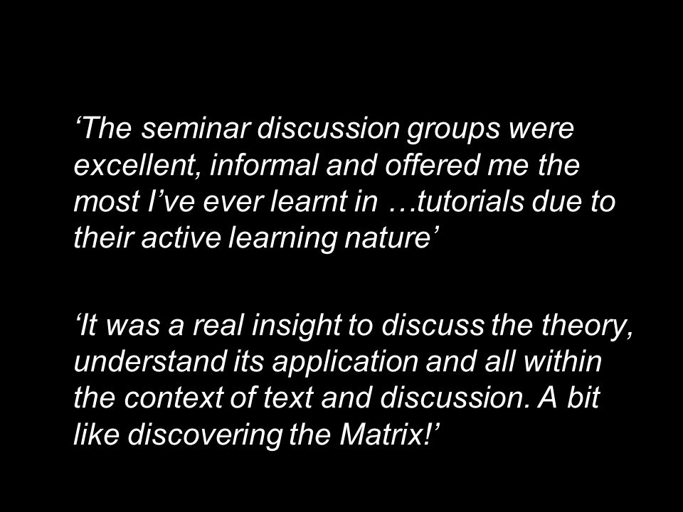 'The seminar discussion groups were excellent, informal and offered me the most I've ever learnt in …tutorials due to their active learning nature'