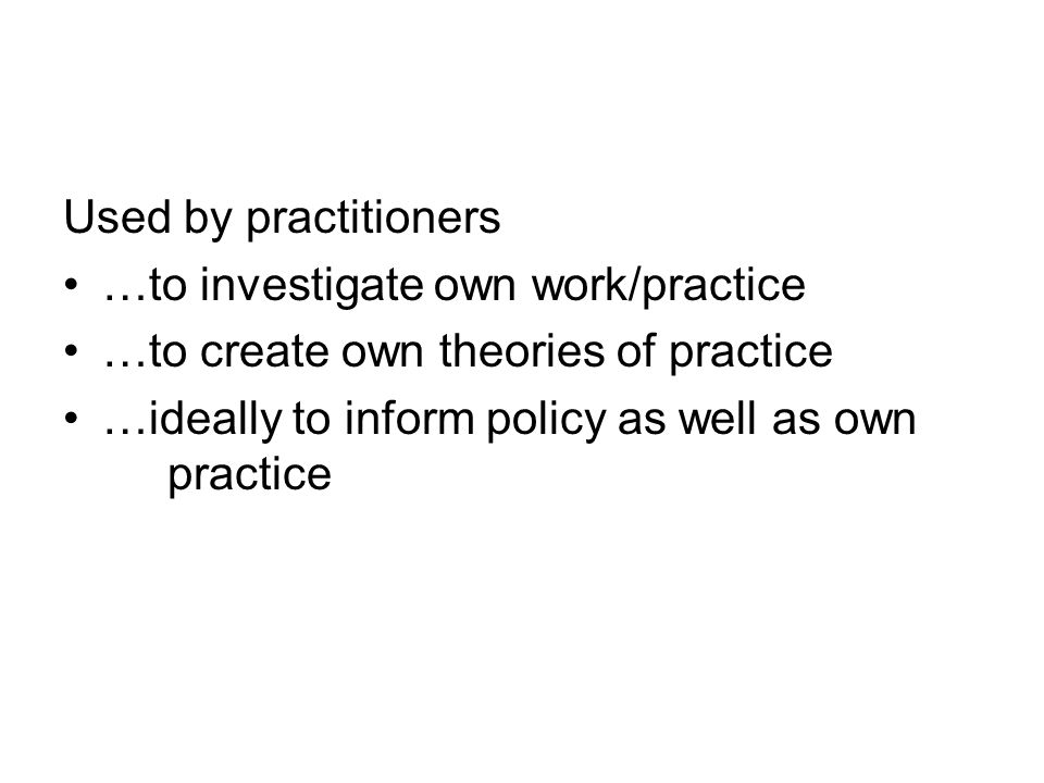 Used by practitioners …to investigate own work/practice.