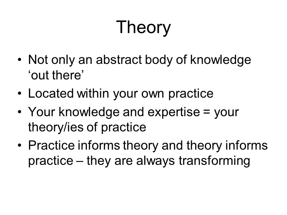 Theory Not only an abstract body of knowledge 'out there'