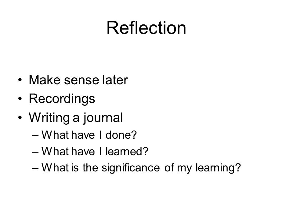 Reflection Make sense later Recordings Writing a journal