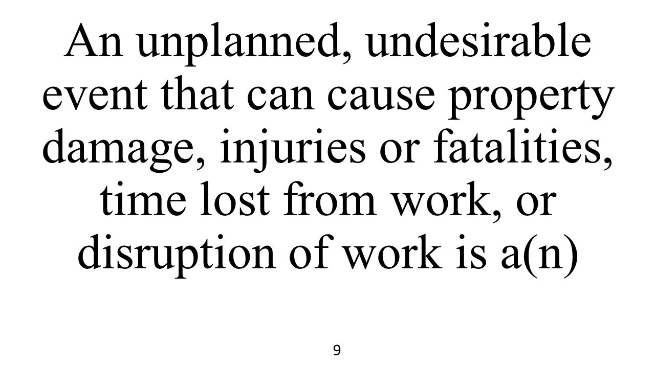 An unplanned, undesirable event that can cause property damage, injuries or fatalities, time lost from work, or disruption of work is a(n)
