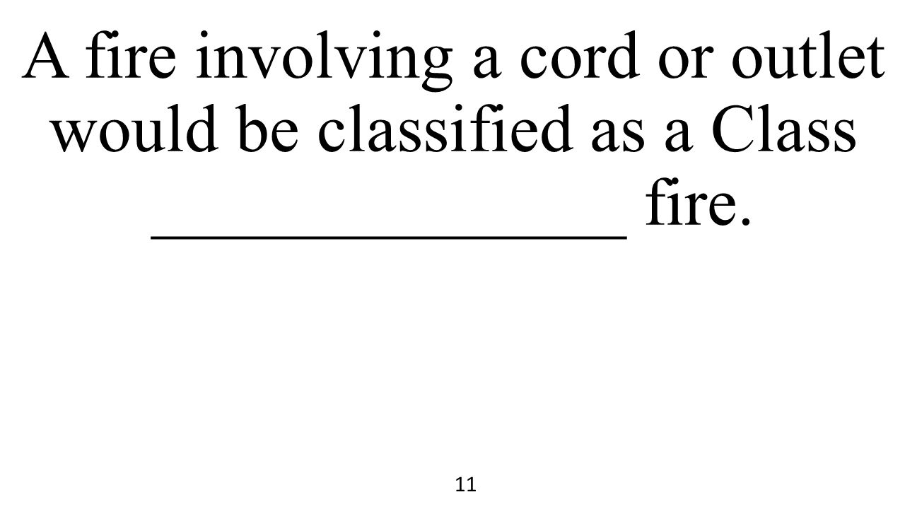 A fire involving a cord or outlet would be classified as a Class ______________ fire.