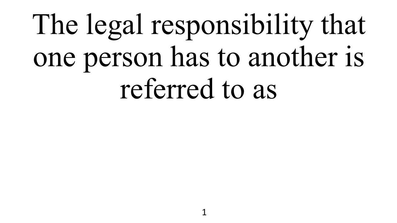 The legal responsibility that one person has to another is referred to as