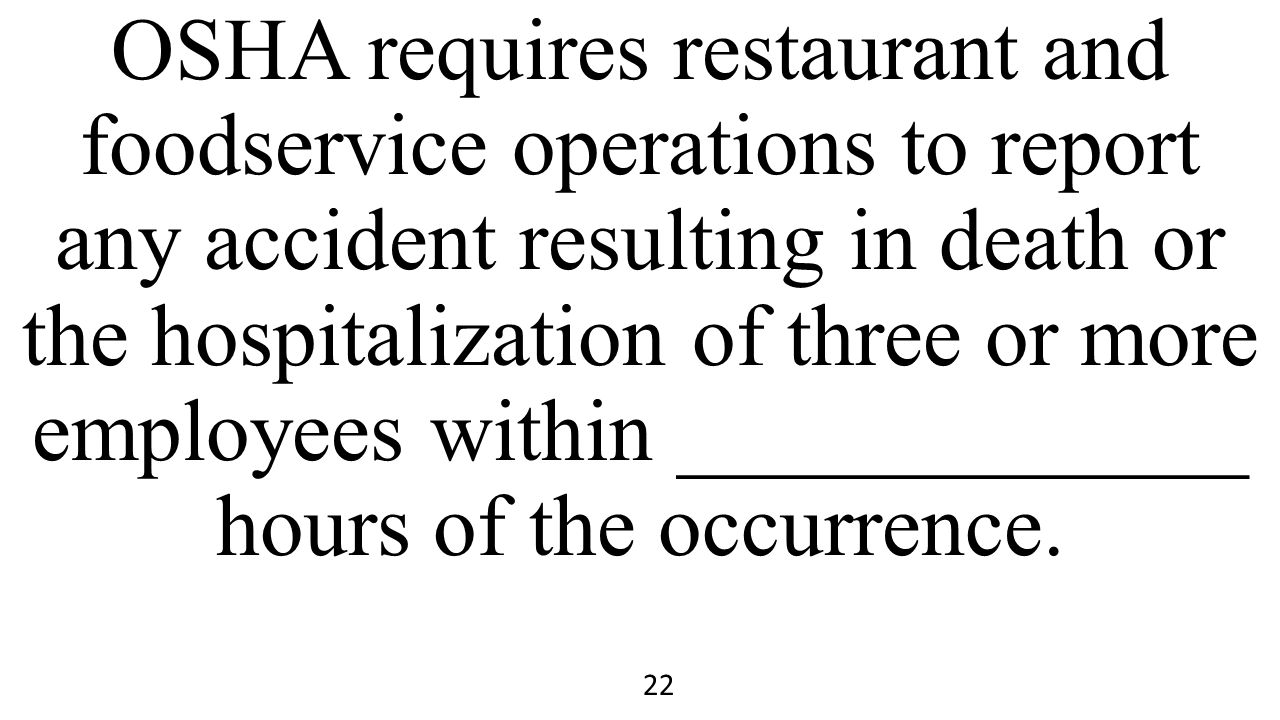 OSHA requires restaurant and foodservice operations to report any accident resulting in death or the hospitalization of three or more employees within _____________ hours of the occurrence.
