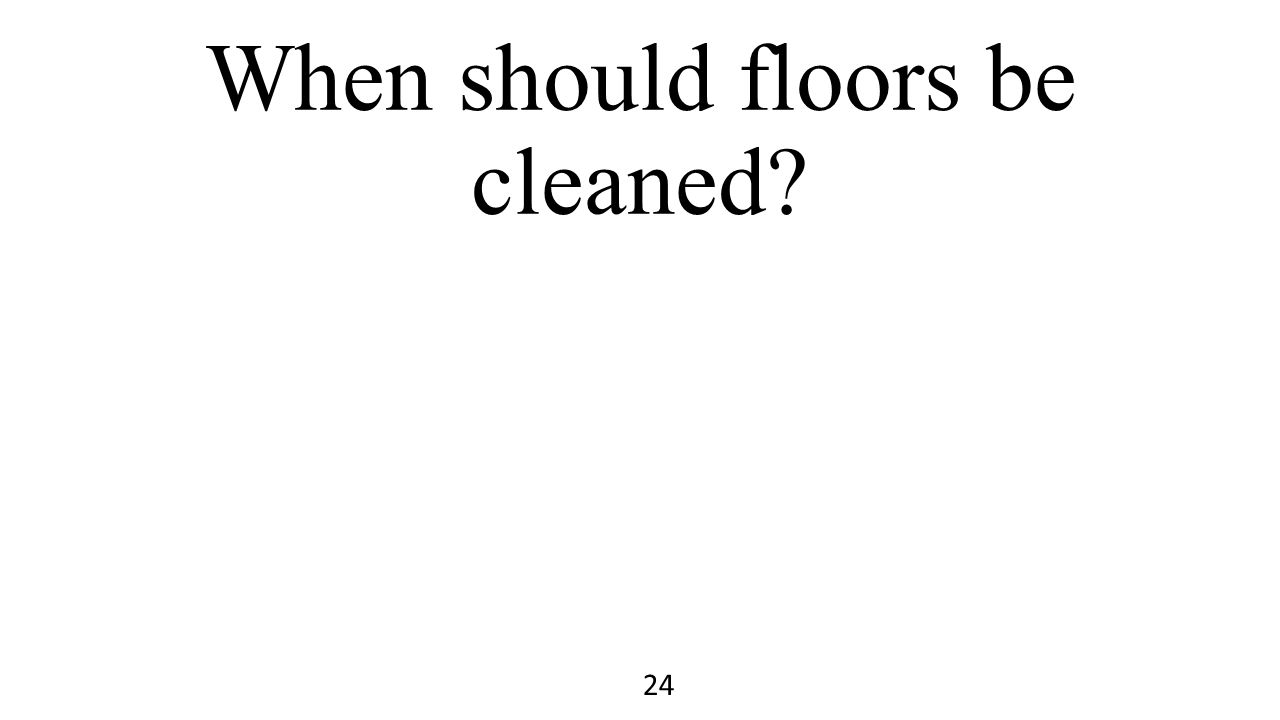 When should floors be cleaned