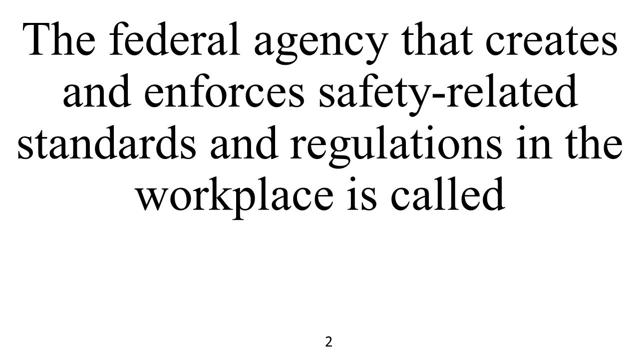The federal agency that creates and enforces safety-related standards and regulations in the workplace is called