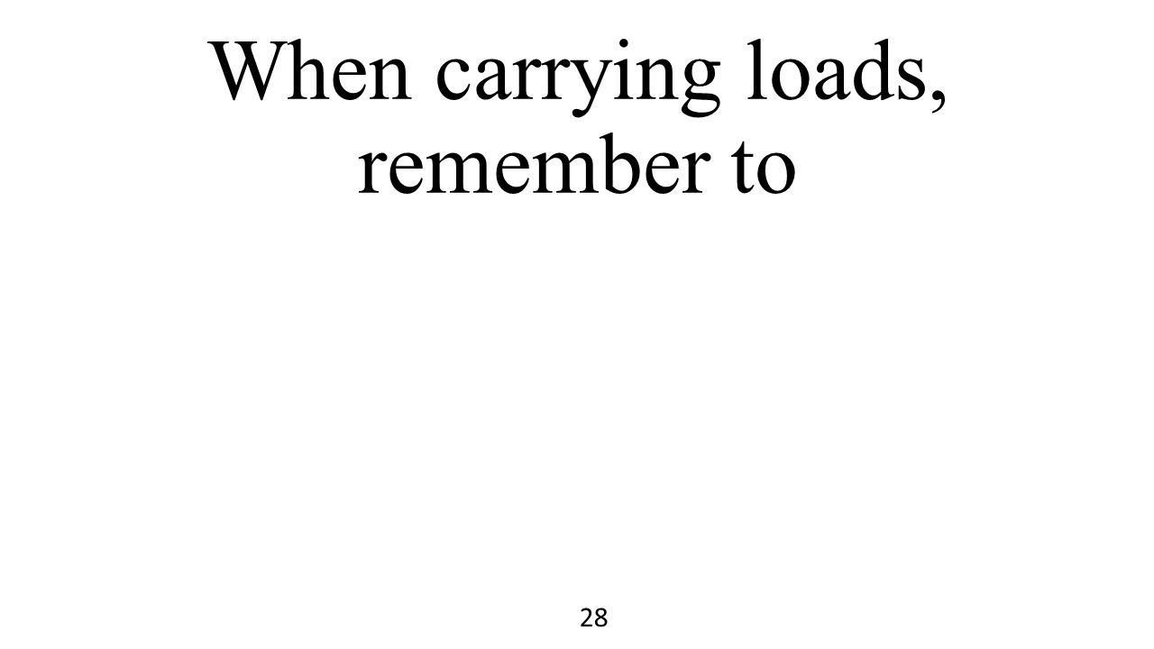 When carrying loads, remember to