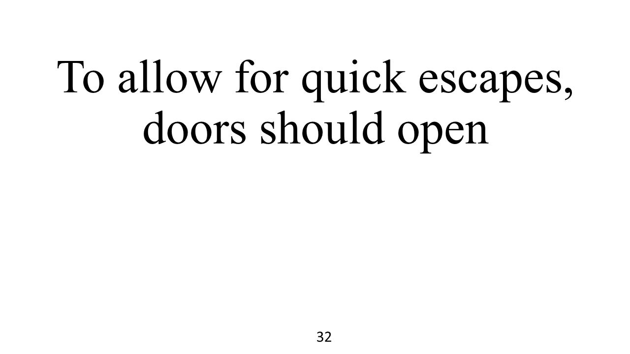To allow for quick escapes, doors should open