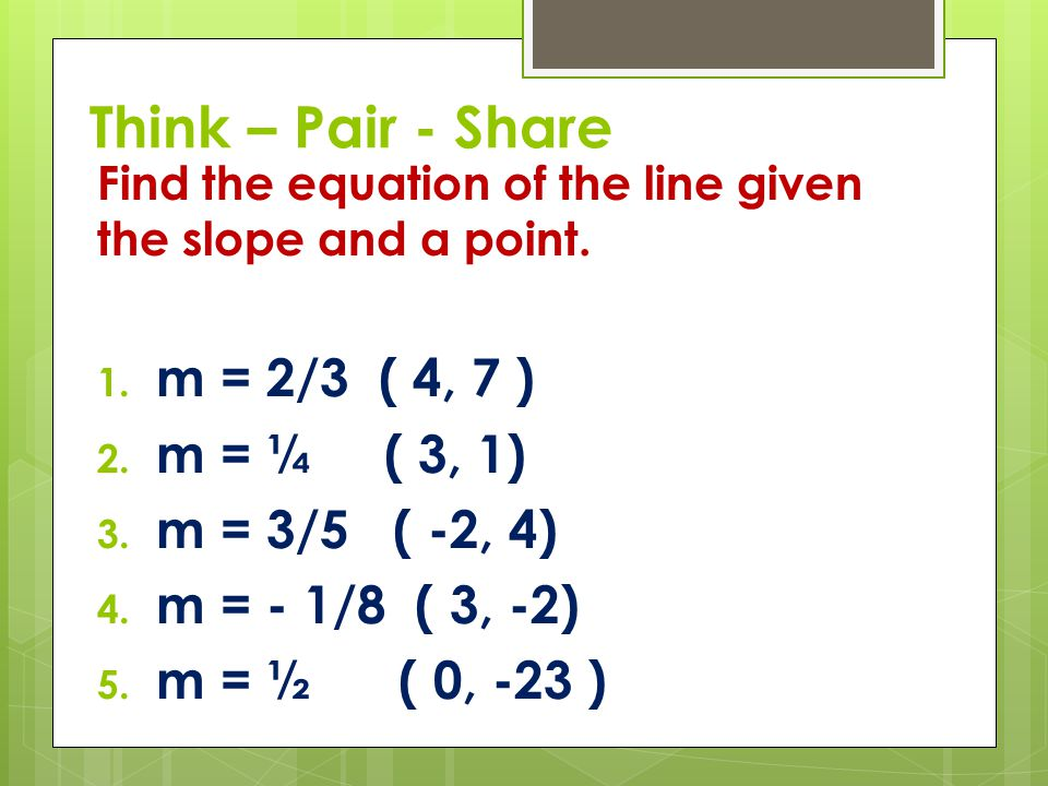 Think – Pair - Share m = 2/3 ( 4, 7 ) m = ¼ ( 3, 1) m = 3/5 ( -2, 4)