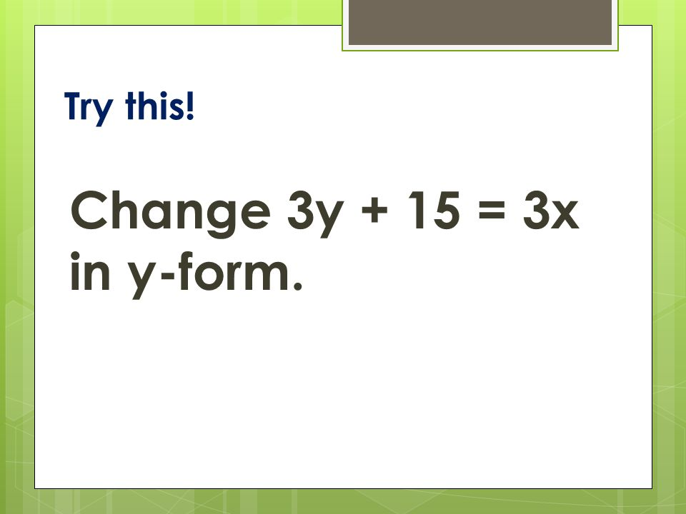 Try this! Change 3y + 15 = 3x in y-form.