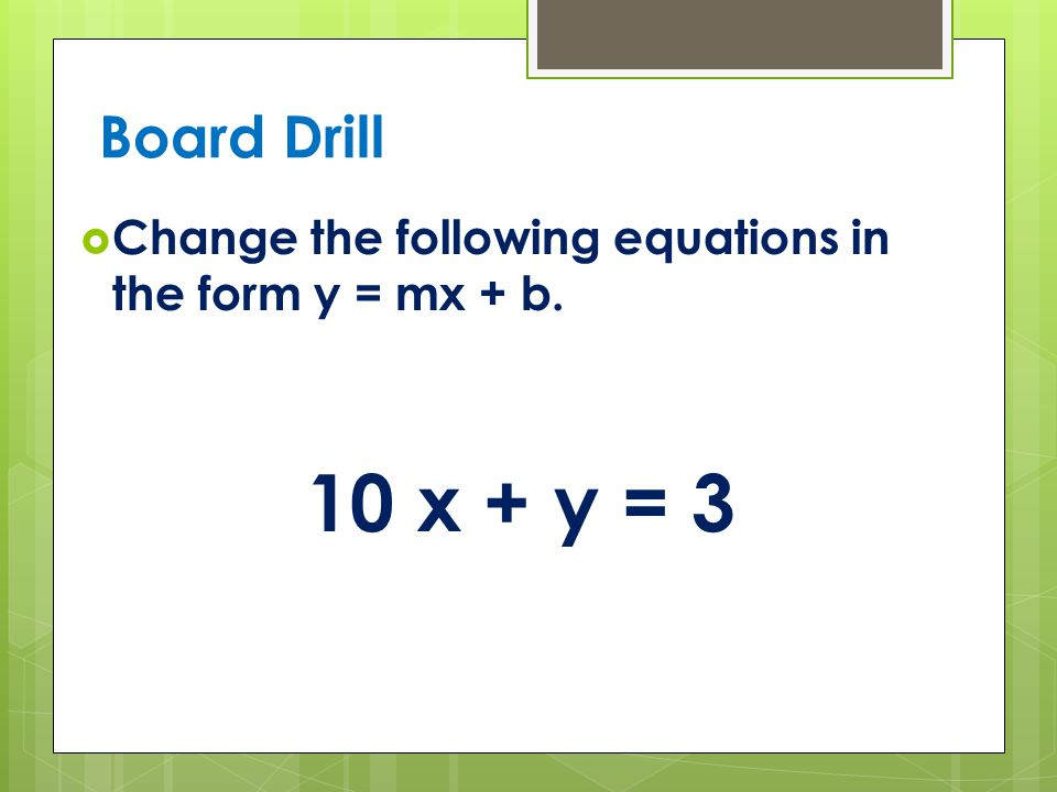 Board Drill Change the following equations in the form y = mx + b. 10 x + y = 3
