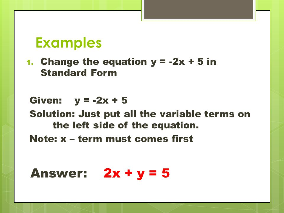 Examples Change the equation y = -2x + 5 in Standard Form. Given: y = -2x + 5.