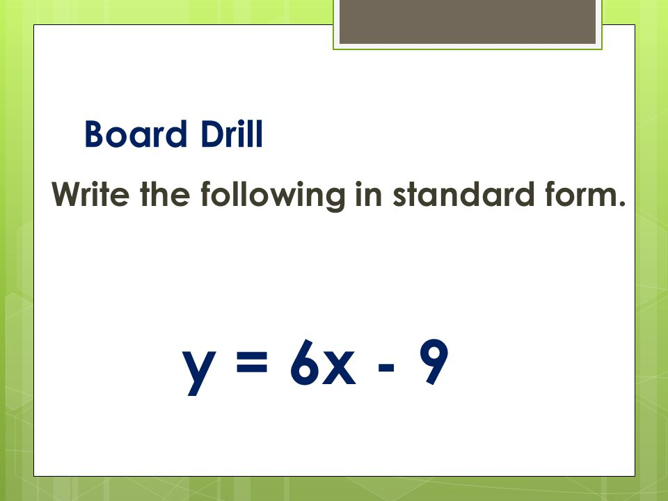 Board Drill Write the following in standard form. y = 6x - 9