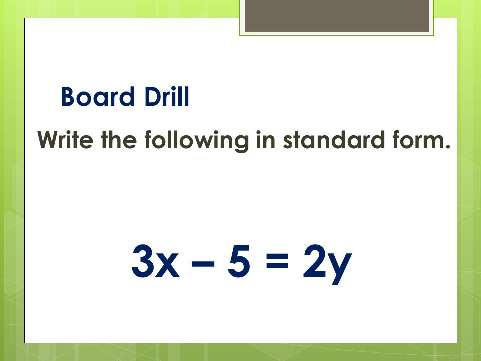 Board Drill Write the following in standard form. 3x – 5 = 2y