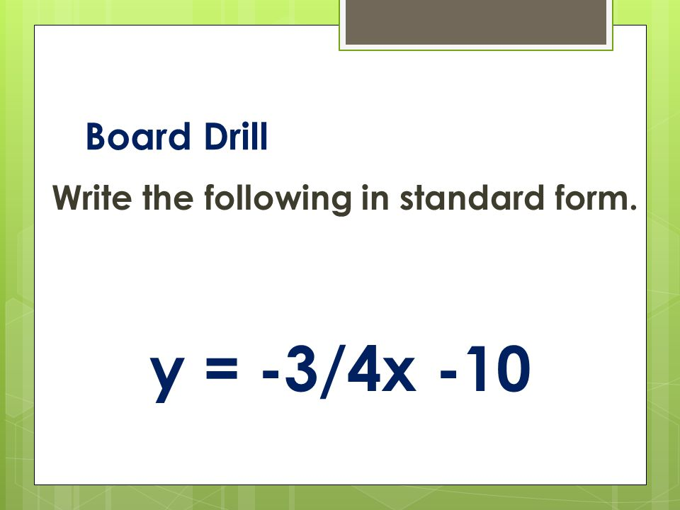 Board Drill Write the following in standard form. y = -3/4x -10