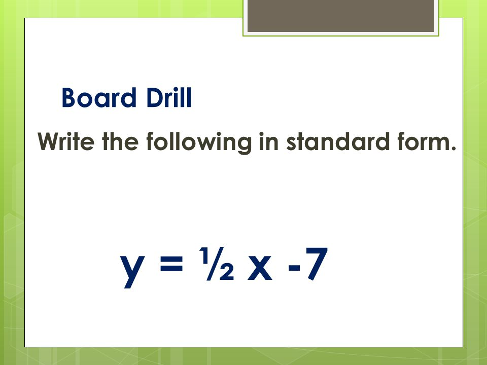 Board Drill Write the following in standard form. y = ½ x -7