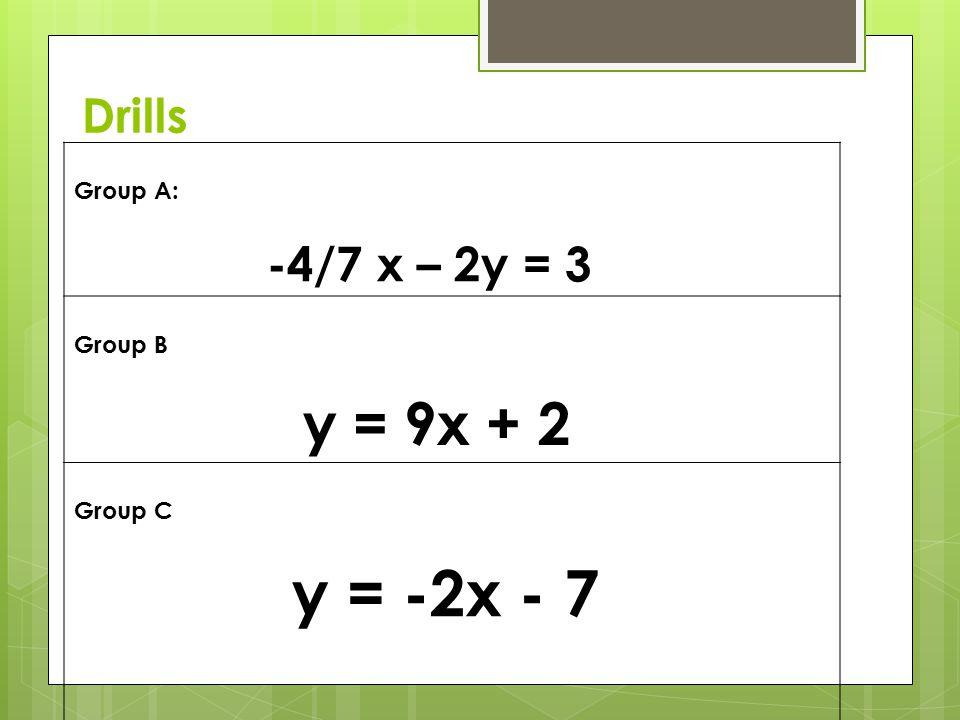 Drills Group A: -4/7 x – 2y = 3 Group B y = 9x + 2 Group C y = -2x - 7