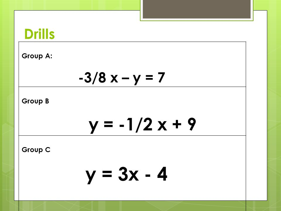 y = -1/2 x + 9 Drills Group A: -3/8 x – y = 7 Group B Group C
