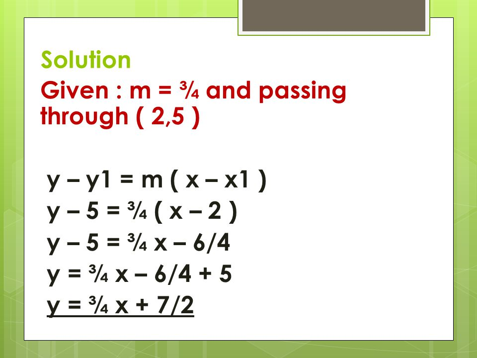 Solution Given : m = ¾ and passing through ( 2,5 ) y – y1 = m ( x – x1 ) y – 5 = ¾ ( x – 2 ) y – 5 = ¾ x – 6/4 y = ¾ x – 6/4 + 5 y = ¾ x + 7/2