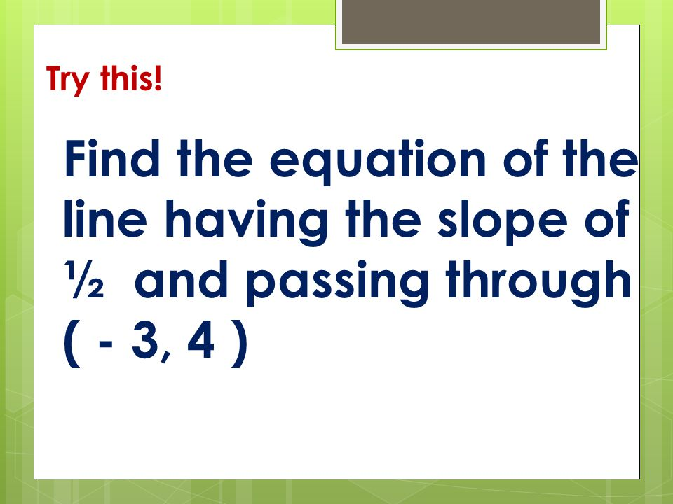 Try this! Find the equation of the line having the slope of ½ and passing through ( - 3, 4 )