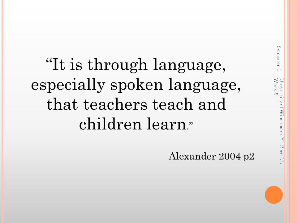 Semester 1 It is through language, especially spoken language, that teachers teach and children learn.