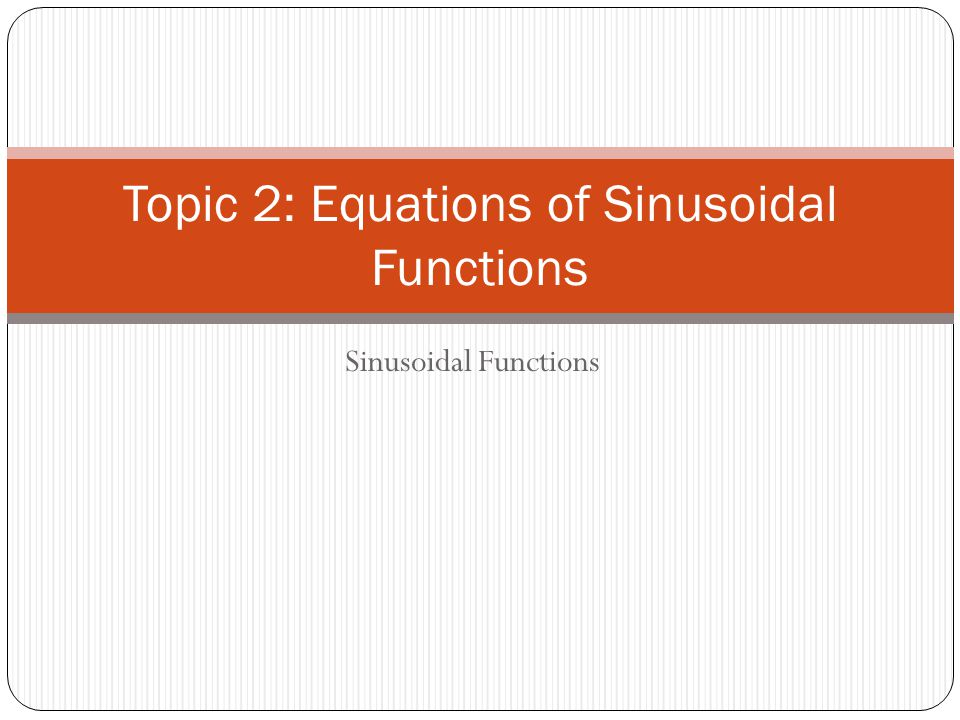Topic 2: Equations of Sinusoidal Functions