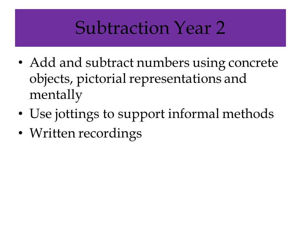 Subtraction Year 2 Add and subtract numbers using concrete objects, pictorial representations and mentally.