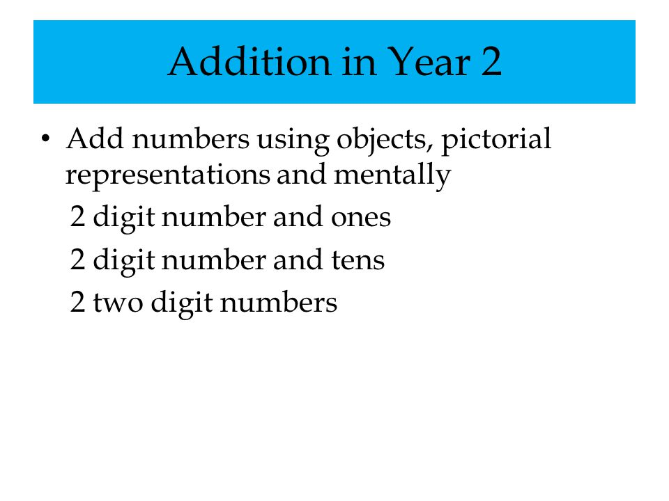 Addition in Year 2 Add numbers using objects, pictorial representations and mentally. 2 digit number and ones.