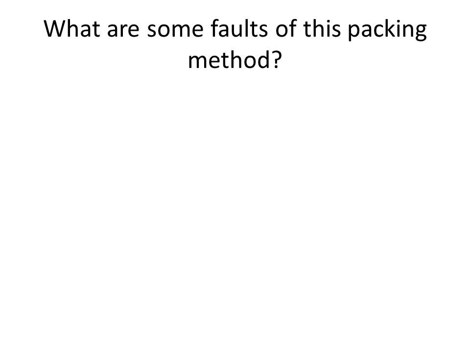 What are some faults of this packing method