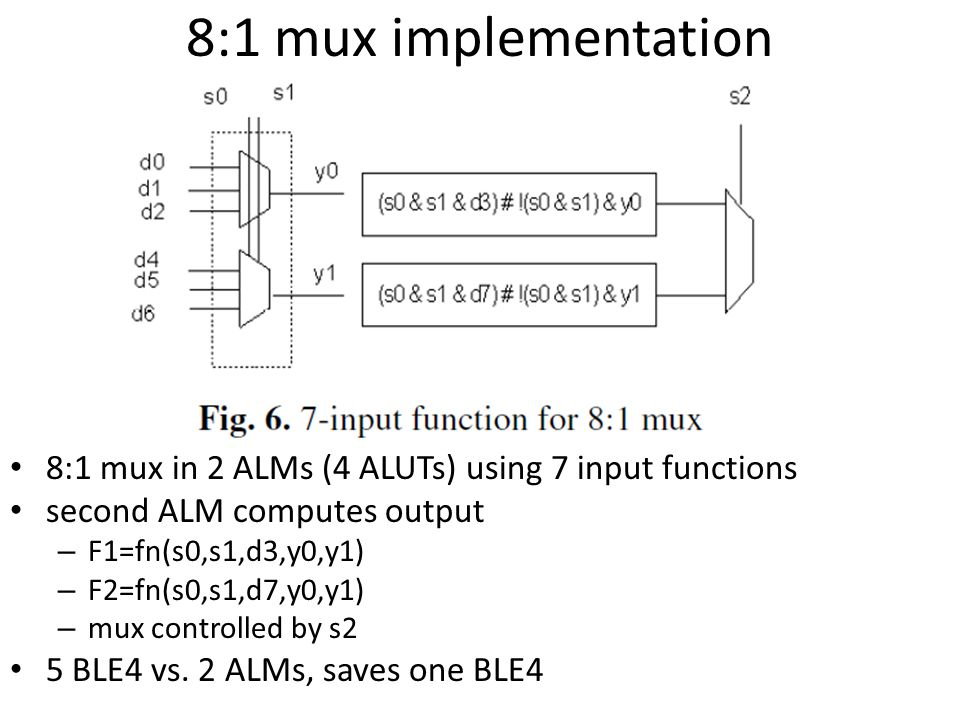 8:1 mux implementation 8:1 mux in 2 ALMs (4 ALUTs) using 7 input functions. second ALM computes output.