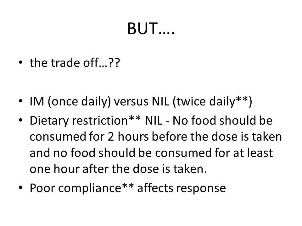 BUT…. the trade off… IM (once daily) versus NIL (twice daily**)