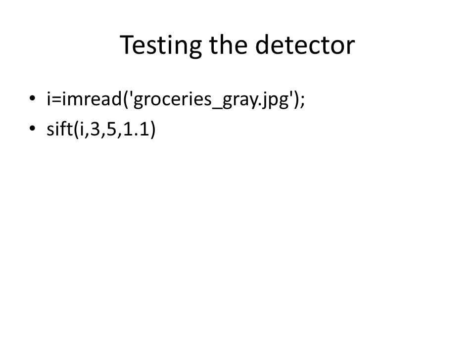 Testing the detector i=imread( groceries_gray.jpg ); sift(i,3,5,1.1)