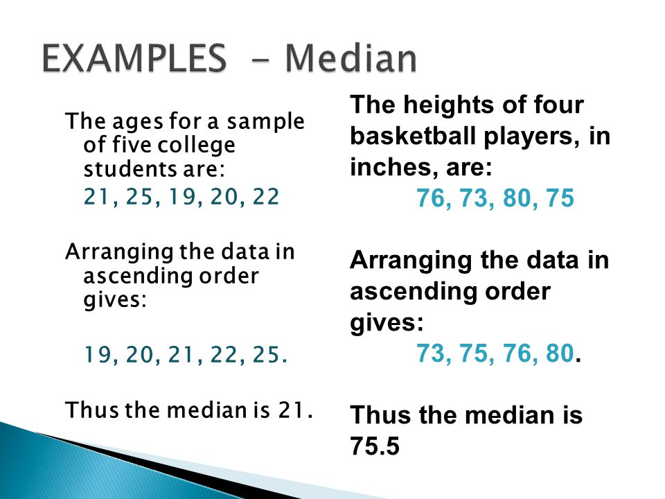 EXAMPLES - Median The heights of four basketball players, in inches, are: 76, 73, 80, 75. Arranging the data in ascending order gives: