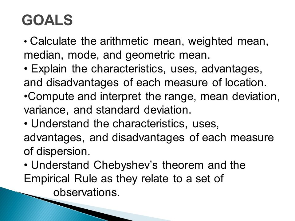 GOALS Calculate the arithmetic mean, weighted mean, median, mode, and geometric mean.