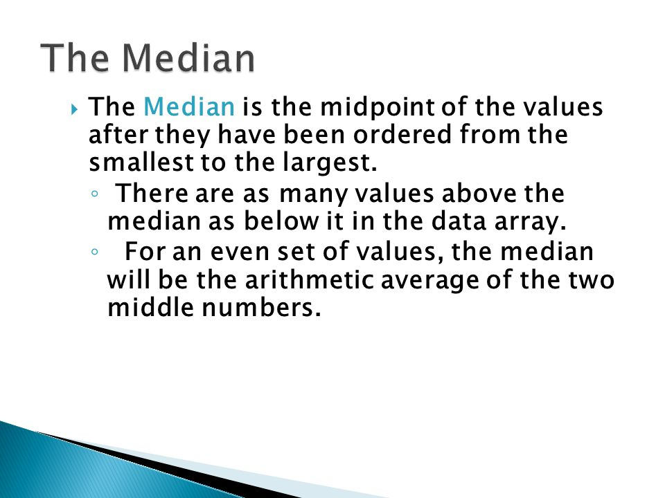 The Median The Median is the midpoint of the values after they have been ordered from the smallest to the largest.