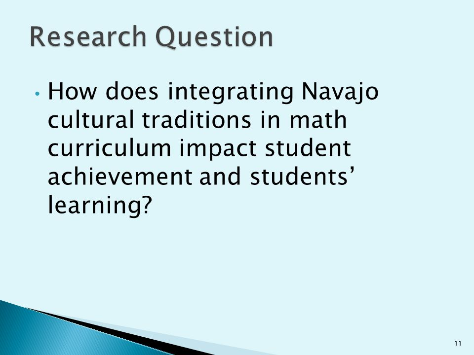 Research Question How does integrating Navajo cultural traditions in math curriculum impact student achievement and students' learning