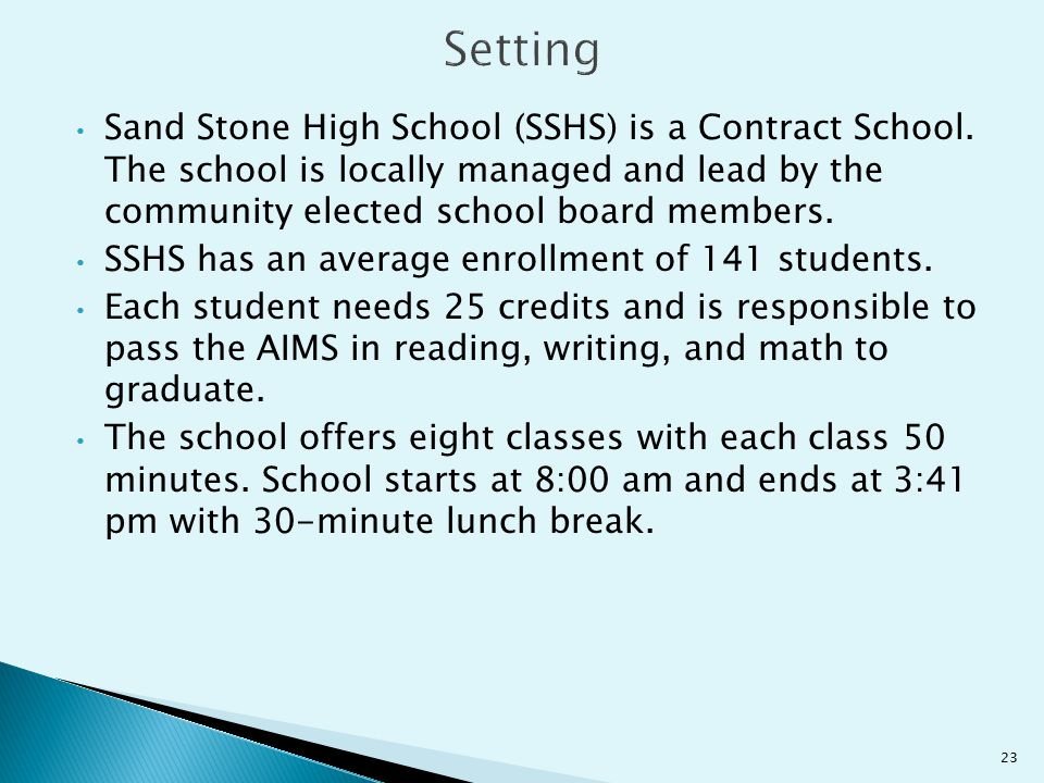 Setting Sand Stone High School (SSHS) is a Contract School. The school is locally managed and lead by the community elected school board members.