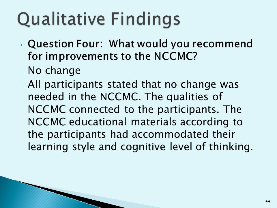 Qualitative Findings Question Four: What would you recommend for improvements to the NCCMC No change.