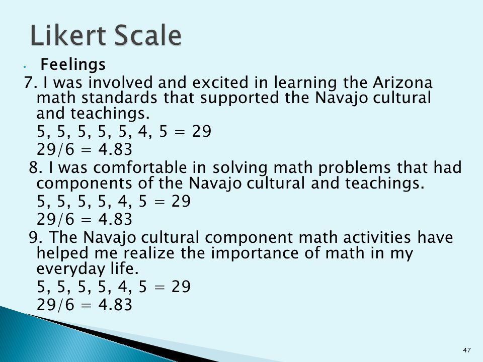 Likert Scale Feelings. 7. I was involved and excited in learning the Arizona math standards that supported the Navajo cultural and teachings.