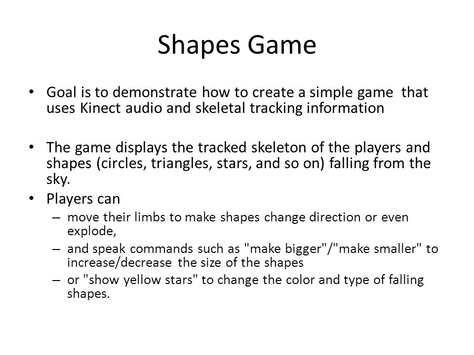 Shapes Game Goal is to demonstrate how to create a simple game that uses Kinect audio and skeletal tracking information.