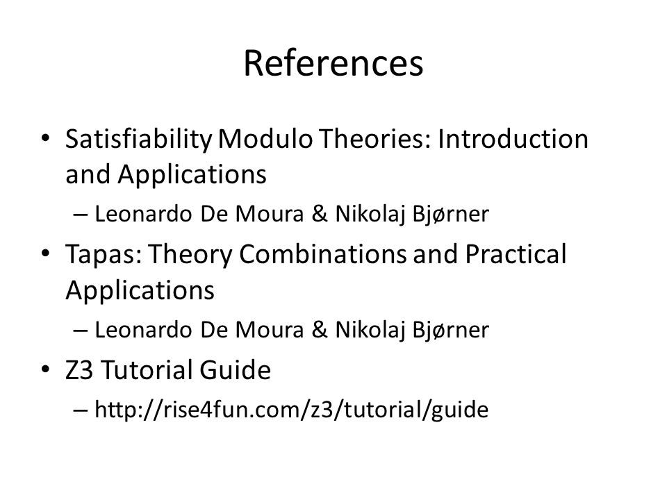 References Satisfiability Modulo Theories: Introduction and Applications. Leonardo De Moura & Nikolaj Bjørner.