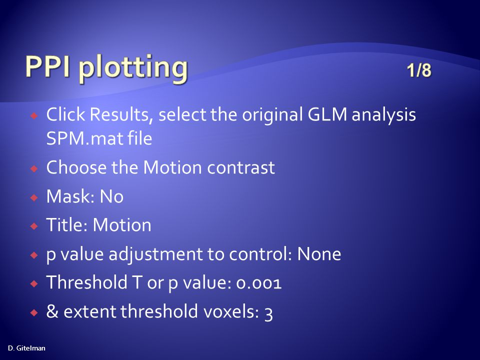 PPI plotting 1/8 Click Results, select the original GLM analysis SPM.mat file. Choose the Motion contrast.