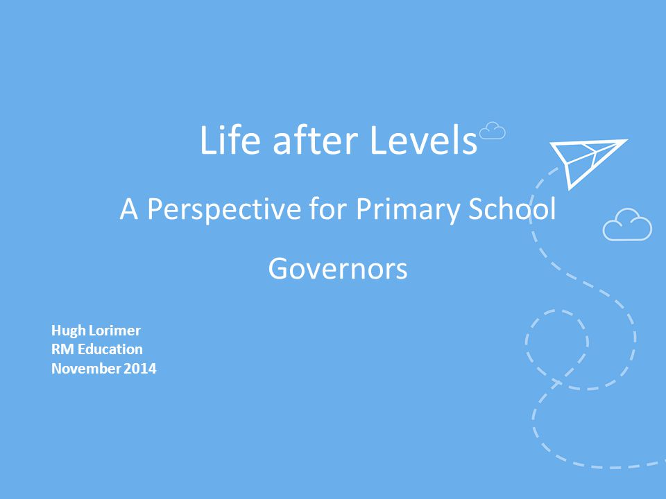 Life after Levels A Perspective for Primary School Governors
