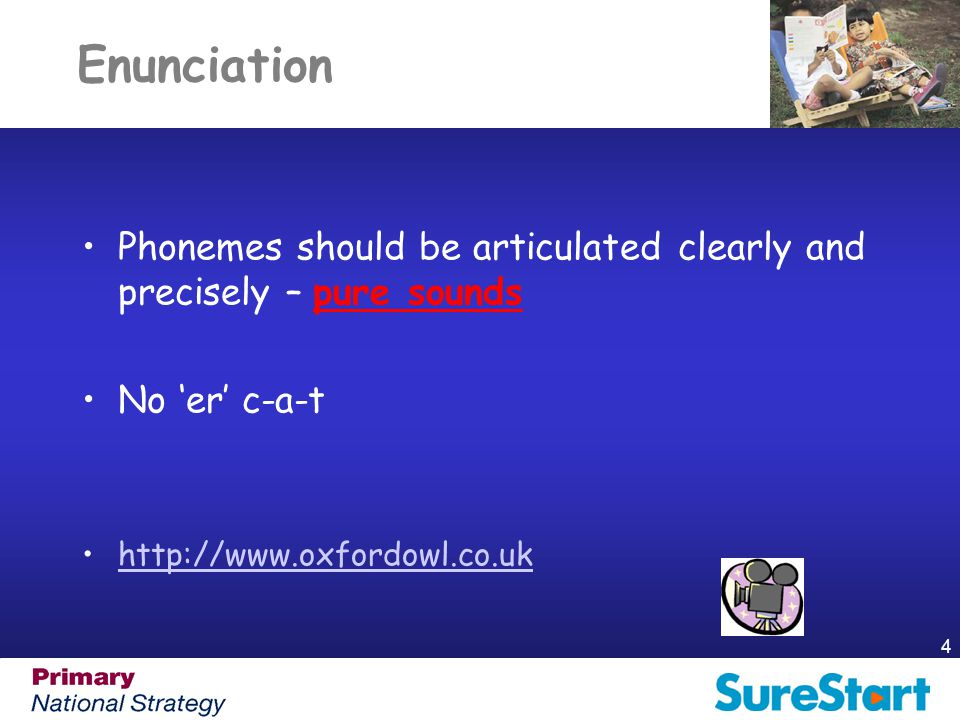Enunciation Phonemes should be articulated clearly and precisely – pure sounds. No 'er' c-a-t. http://www.oxfordowl.co.uk.