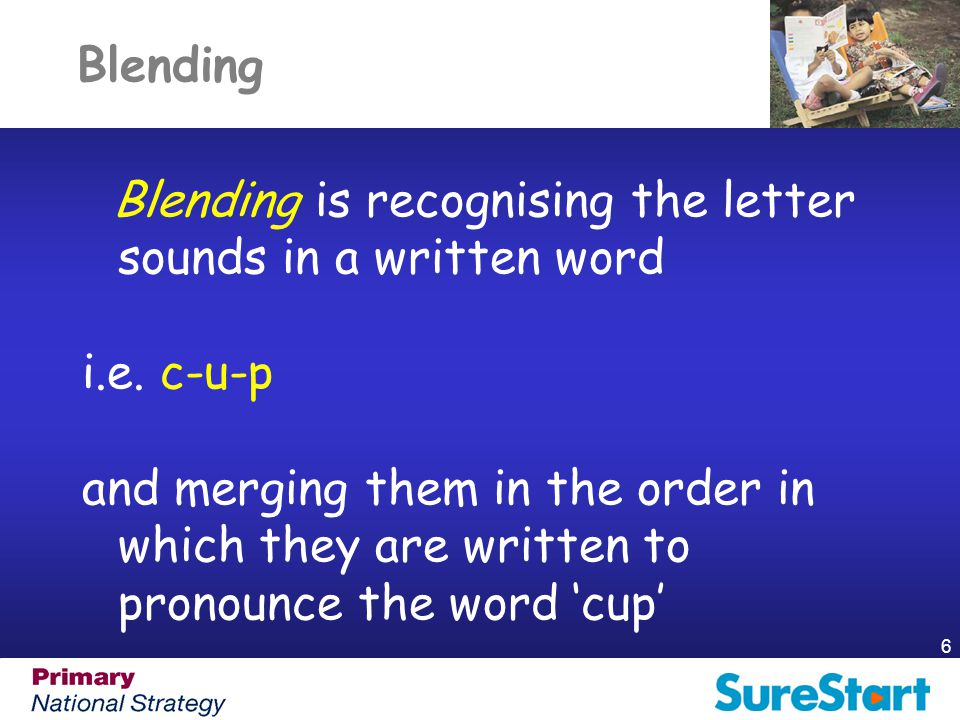 Blending Blending is recognising the letter sounds in a written word. i.e. c-u-p.